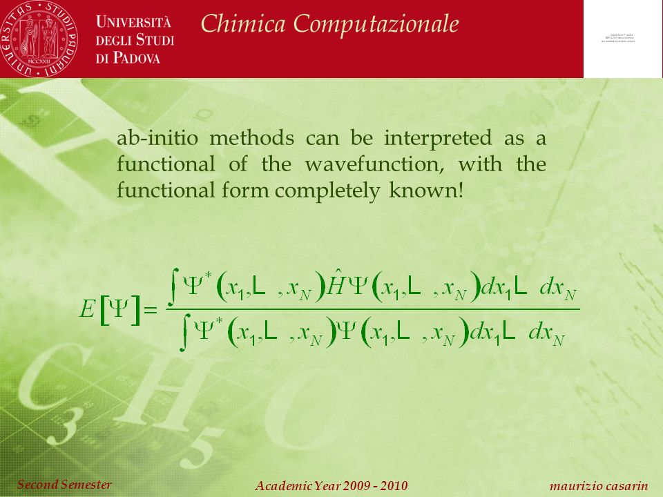Chimica Computazionale Academic Year 2009 - 2010 maurizio casarin Second Semester ab-initio methods can be interpreted as a functional of the wavefunction, with the functional form completely known!
