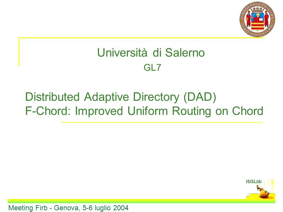 Università di Salerno GL7 Distributed Adaptive Directory (DAD) F-Chord: Improved Uniform Routing on Chord Meeting Firb - Genova, 5-6 luglio 2004