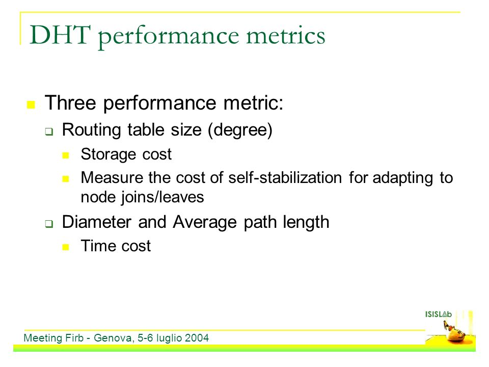 DHT performance metrics Three performance metric: Routing table size (degree) Storage cost Measure the cost of self-stabilization for adapting to node joins/leaves Diameter and Average path length Time cost Meeting Firb - Genova, 5-6 luglio 2004