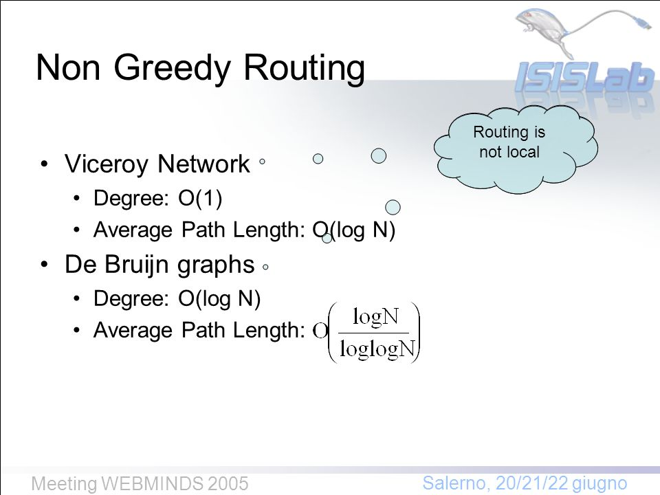 Salerno, 20/21/22 giugno Meeting WEBMINDS 2005 Non Greedy Routing Viceroy Network Degree: O(1) Average Path Length: O(log N) De Bruijn graphs Degree: O(log N) Average Path Length: Routing is not local