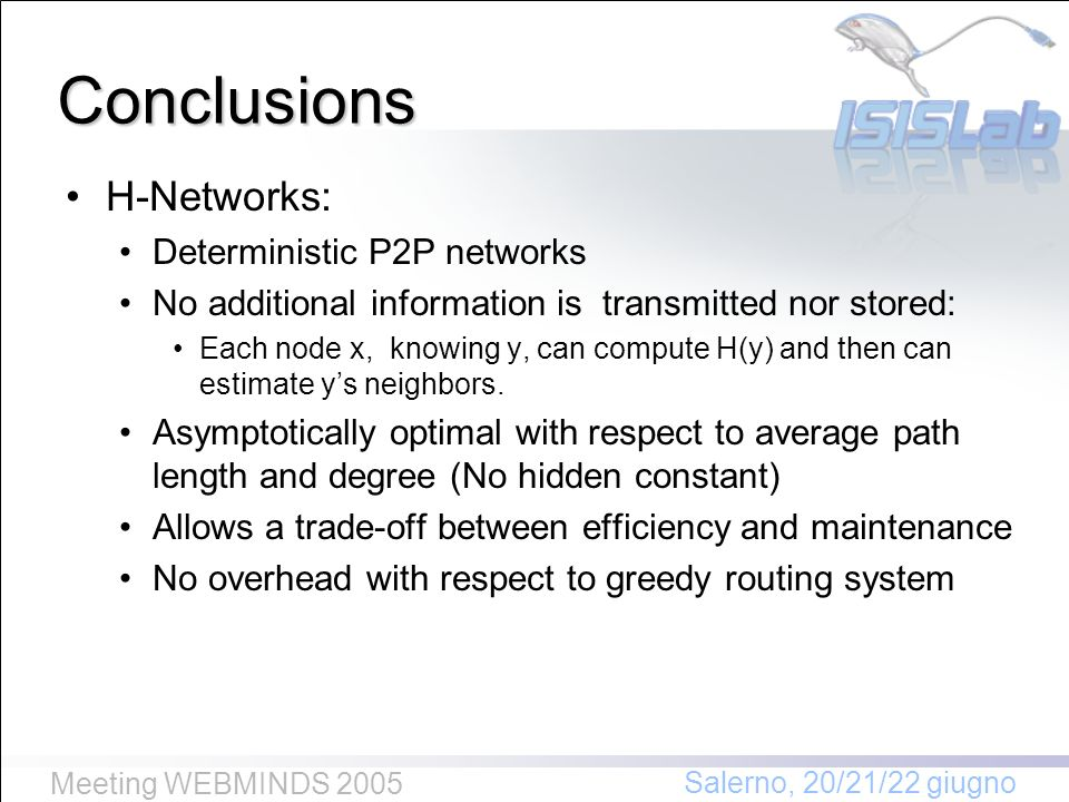 Salerno, 20/21/22 giugno Meeting WEBMINDS 2005 Conclusions H-Networks: Deterministic P2P networks No additional information is transmitted nor stored: Each node x, knowing y, can compute H(y) and then can estimate ys neighbors.