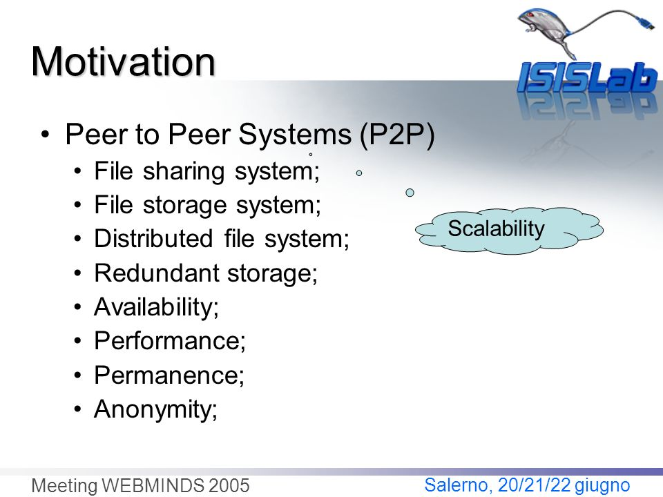 Salerno, 20/21/22 giugno Meeting WEBMINDS 2005 Peer to Peer Systems (P2P) File sharing system; File storage system; Distributed file system; Redundant storage; Availability; Performance; Permanence; Anonymity; Scalability Motivation