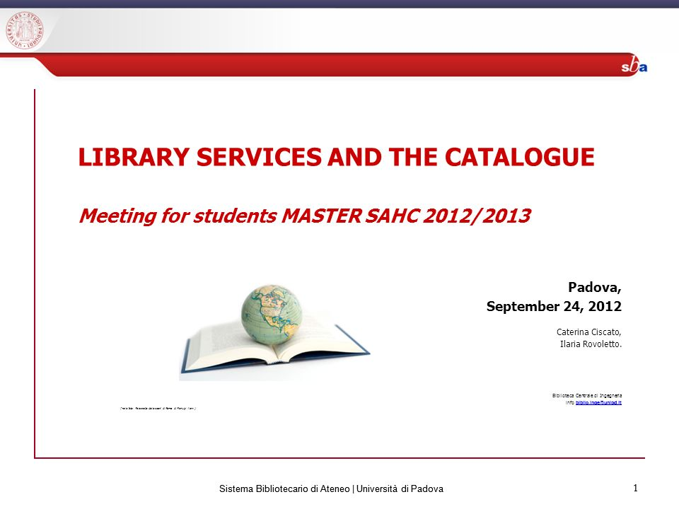 1 Sistema Bibliotecario di Ateneo | Università di Padova 1 LIBRARY SERVICES AND THE CATALOGUE Meeting for students MASTER SAHC 2012/2013 Padova, September 24, 2012 Caterina Ciscato, Ilaria Rovoletto.