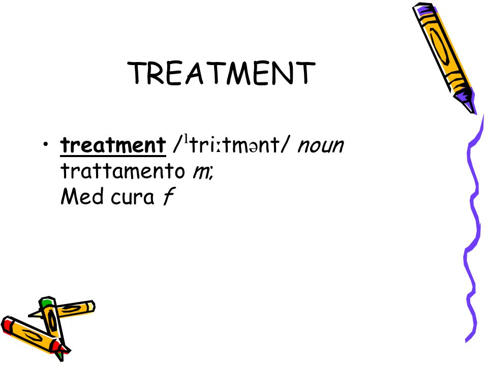 TREATMENT treatment / ˡ tri ː tm ə nt/ noun trattamento m; Med cura f