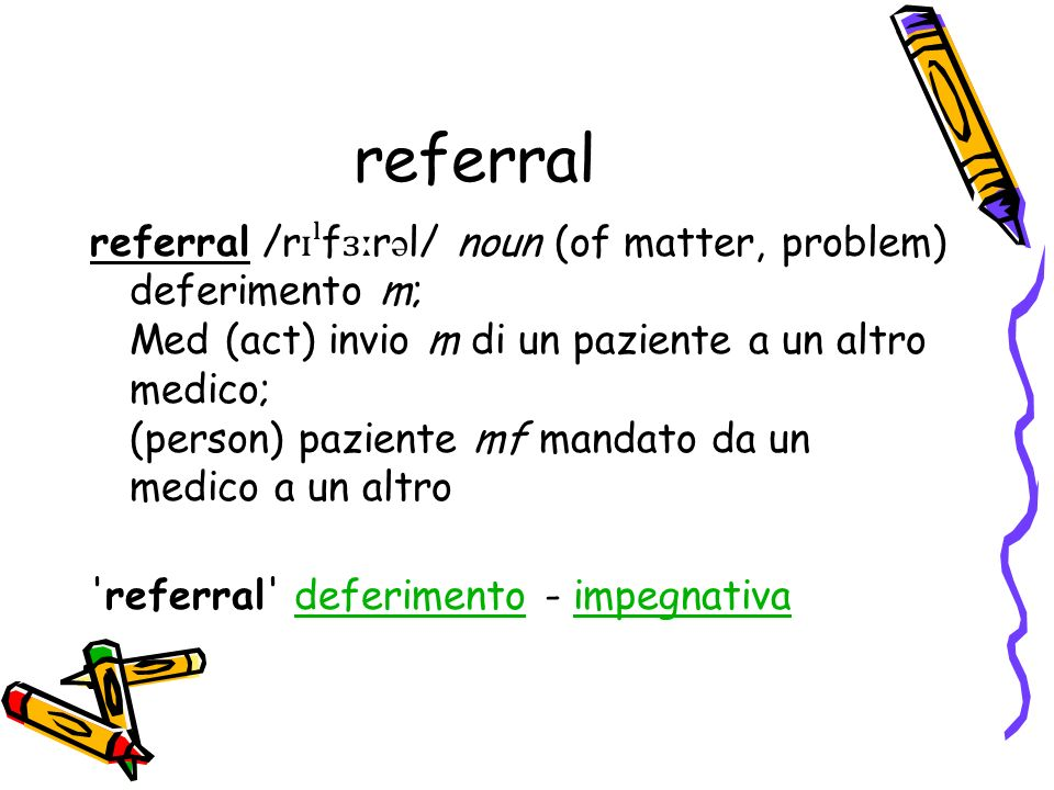 referral referral /r ɪˡ f ɜː r ə l/ noun (of matter, problem) deferimento m; Med (act) invio m di un paziente a un altro medico; (person) paziente mf mandato da un medico a un altro referral deferimento - impegnativadeferimentoimpegnativa