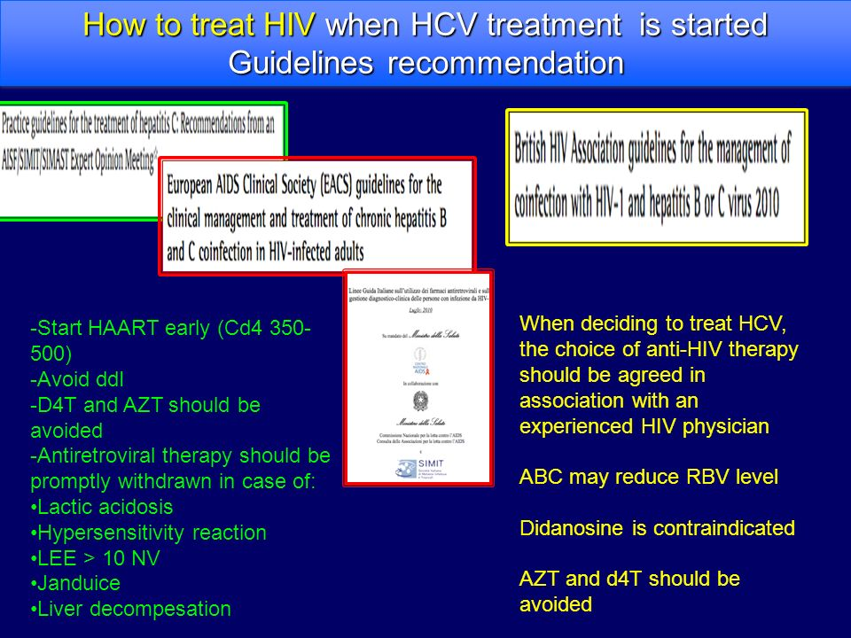 -Start HAART early (Cd4 350- 500) -Avoid ddI -D4T and AZT should be avoided -Antiretroviral therapy should be promptly withdrawn in case of: Lactic acidosis Hypersensitivity reaction LEE > 10 NV Janduice Liver decompesation How to treat HIV when HCV treatment is started Guidelines recommendation How to treat HIV when HCV treatment is started Guidelines recommendation When deciding to treat HCV, the choice of anti-HIV therapy should be agreed in association with an experienced HIV physician ABC may reduce RBV level Didanosine is contraindicated AZT and d4T should be avoided