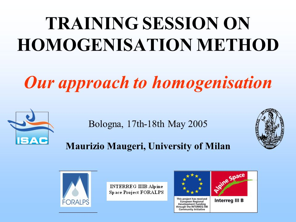 TRAINING SESSION ON HOMOGENISATION METHOD Bologna, 17th-18th May 2005 Maurizio Maugeri, University of Milan Our approach to homogenisation