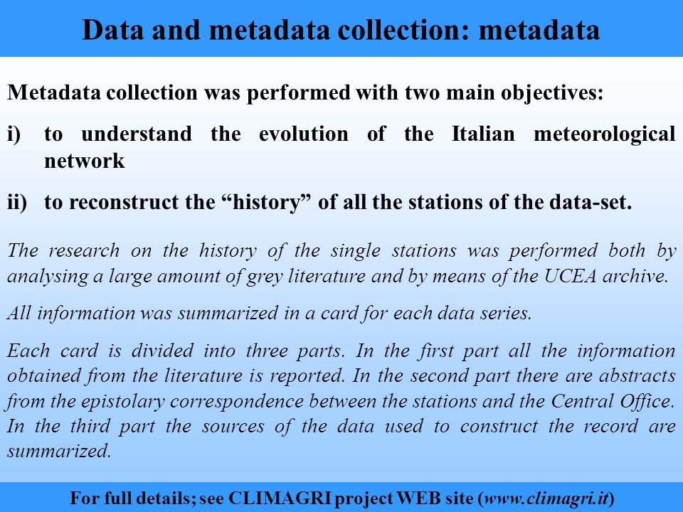 Data and metadata collection: metadata For full details; see CLIMAGRI project WEB site (www.climagri.it) Metadata collection was performed with two main objectives: i)to understand the evolution of the Italian meteorological network ii)to reconstruct the history of all the stations of the data-set.