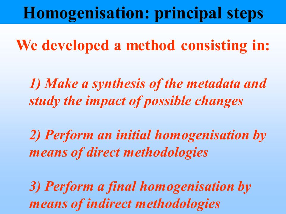 1) Make a synthesis of the metadata and study the impact of possible changes 2) Perform an initial homogenisation by means of direct methodologies 3) Perform a final homogenisation by means of indirect methodologies Homogenisation: principal steps We developed a method consisting in: