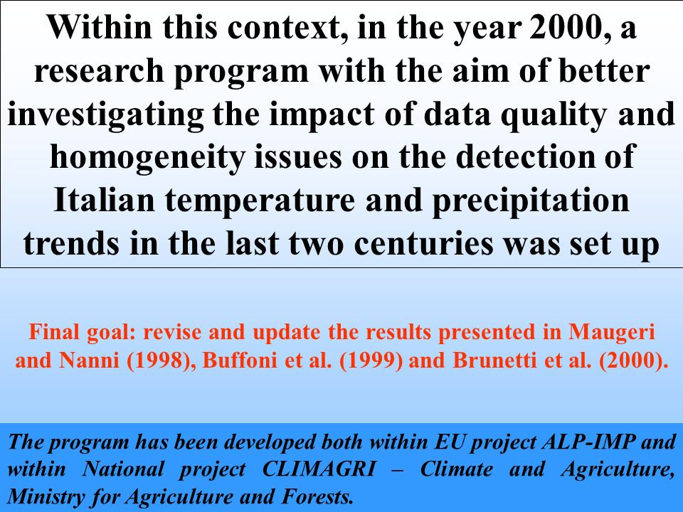 Within this context, in the year 2000, a research program with the aim of better investigating the impact of data quality and homogeneity issues on the detection of Italian temperature and precipitation trends in the last two centuries was set up Final goal: revise and update the results presented in Maugeri and Nanni (1998), Buffoni et al.