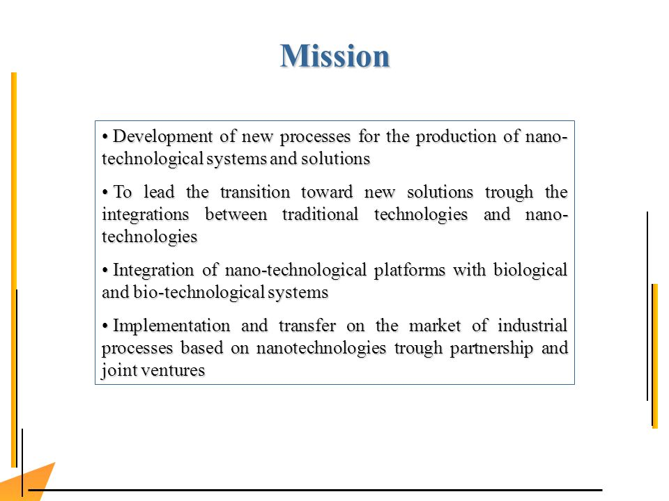 Development of new processes for the production of nano- technological systems and solutions Development of new processes for the production of nano- technological systems and solutions To lead the transition toward new solutions trough the integrations between traditional technologies and nano- technologies To lead the transition toward new solutions trough the integrations between traditional technologies and nano- technologies Integration of nano-technological platforms with biological and bio-technological systems Integration of nano-technological platforms with biological and bio-technological systems Implementation and transfer on the market of industrial processes based on nanotechnologies trough partnership and joint ventures Implementation and transfer on the market of industrial processes based on nanotechnologies trough partnership and joint ventures Mission