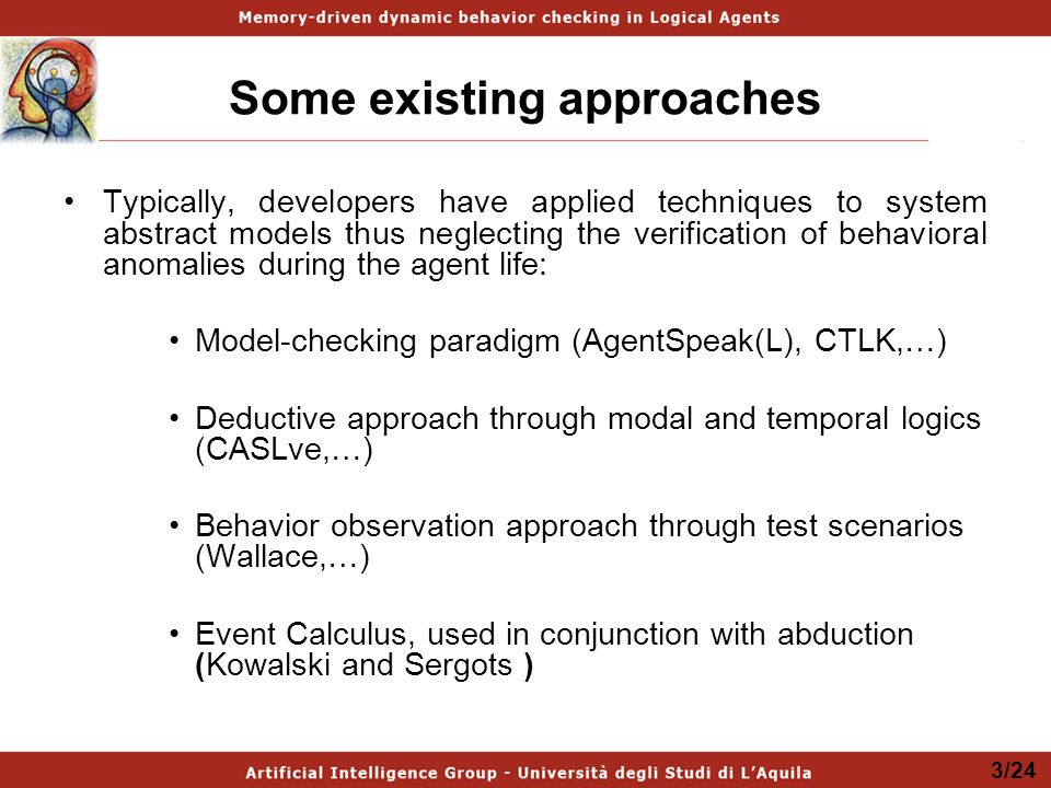 Some existing approaches Typically, developers have applied techniques to system abstract models thus neglecting the verification of behavioral anomalies during the agent life: Model-checking paradigm (AgentSpeak(L), CTLK,…) Deductive approach through modal and temporal logics (CASLve,…) Behavior observation approach through test scenarios (Wallace,…) Event Calculus, used in conjunction with abduction (Kowalski and Sergots ) 3/24