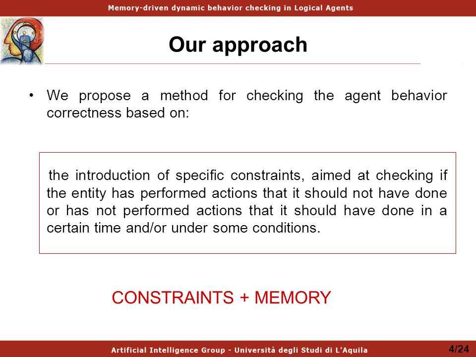 Our approach We propose a method for checking the agent behavior correctness based on: the introduction of specific constraints, aimed at checking if the entity has performed actions that it should not have done or has not performed actions that it should have done in a certain time and/or under some conditions.