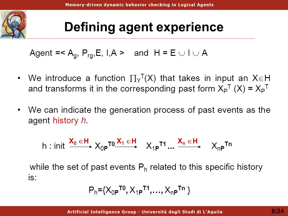 Defining agent experience Agent = and H = E I A We introduce a function Y T (X) that takes in input an X H and transforms it in the corresponding past form X P T (X) = X P T We can indicate the generation process of past events as the agent history h.