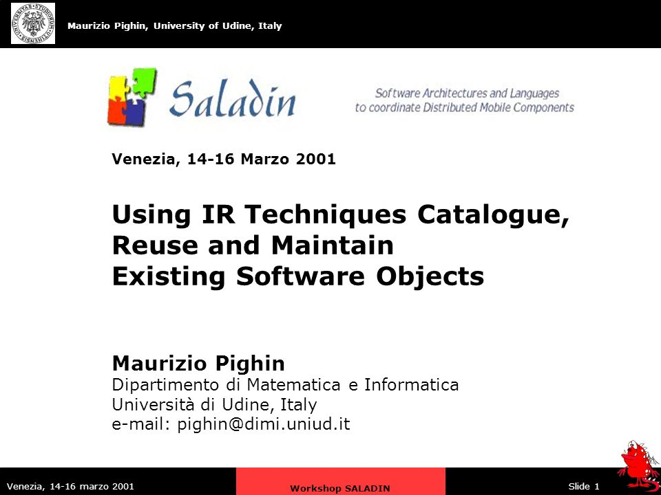 Maurizio Pighin, University of Udine, Italy Venezia, 14-16 marzo 2001 Workshop SALADIN Slide 1 Maurizio Pighin Dipartimento di Matematica e Informatica Università di Udine, Italy e-mail: pighin@dimi.uniud.it Venezia, 14-16 Marzo 2001 Using IR Techniques Catalogue, Reuse and Maintain Existing Software Objects
