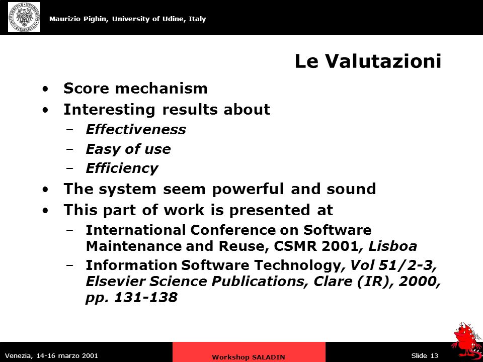 Maurizio Pighin, University of Udine, Italy Venezia, 14-16 marzo 2001 Workshop SALADIN Slide 13 Le Valutazioni Score mechanism Interesting results about –Effectiveness –Easy of use –Efficiency The system seem powerful and sound This part of work is presented at –International Conference on Software Maintenance and Reuse, CSMR 2001, Lisboa –Information Software Technology, Vol 51/2-3, Elsevier Science Publications, Clare (IR), 2000, pp.