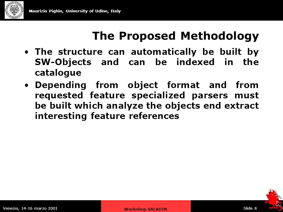 Maurizio Pighin, University of Udine, Italy Venezia, 14-16 marzo 2001 Workshop SALADIN Slide 8 The Proposed Methodology The structure can automatically be built by SW-Objects and can be indexed in the catalogue Depending from object format and from requested feature specialized parsers must be built which analyze the objects end extract interesting feature references