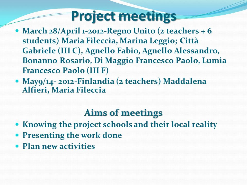 March 28/April 1-2012-Regno Unito (2 teachers + 6 students) Maria Fileccia, Marina Leggio; Città Gabriele (III C), Agnello Fabio, Agnello Alessandro, Bonanno Rosario, Di Maggio Francesco Paolo, Lumia Francesco Paolo (III F) May9/14- 2012-Finlandia (2 teachers) Maddalena Alfieri, Maria Fileccia Aims of meetings Knowing the project schools and their local reality Presenting the work done Plan new activities Project meetings