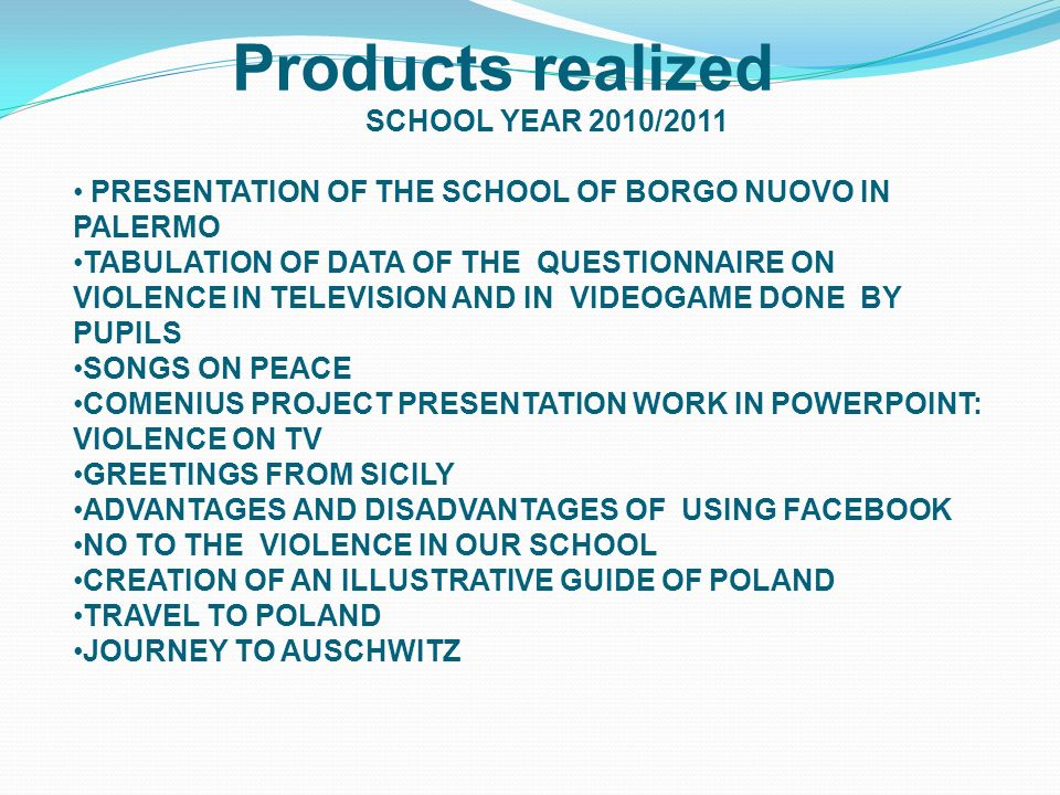 SCHOOL YEAR 2010/2011 PRESENTATION OF THE SCHOOL OF BORGO NUOVO IN PALERMO TABULATION OF DATA OF THE QUESTIONNAIRE ON VIOLENCE IN TELEVISION AND IN VIDEOGAME DONE BY PUPILS SONGS ON PEACE COMENIUS PROJECT PRESENTATION WORK IN POWERPOINT: VIOLENCE ON TV GREETINGS FROM SICILY ADVANTAGES AND DISADVANTAGES OF USING FACEBOOK NO TO THE VIOLENCE IN OUR SCHOOL CREATION OF AN ILLUSTRATIVE GUIDE OF POLAND TRAVEL TO POLAND JOURNEY TO AUSCHWITZ Products realized