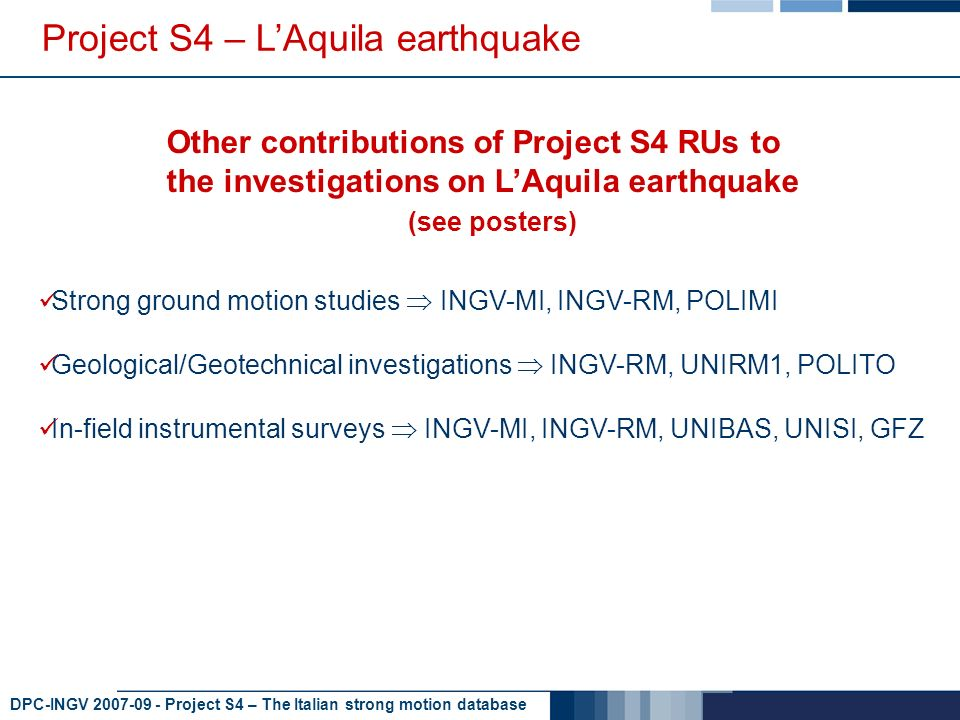 DPC-INGV 2007-09 - Project S4 – The Italian strong motion database Project S4 – LAquila earthquake Other contributions of Project S4 RUs to the investigations on LAquila earthquake (see posters) Strong ground motion studies INGV-MI, INGV-RM, POLIMI Geological/Geotechnical investigations INGV-RM, UNIRM1, POLITO In-field instrumental surveys INGV-MI, INGV-RM, UNIBAS, UNISI, GFZ