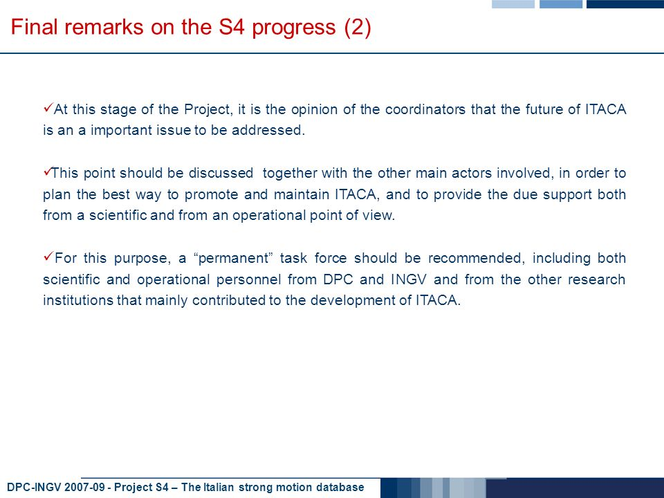 DPC-INGV 2007-09 - Project S4 – The Italian strong motion database Final remarks on the S4 progress (2) At this stage of the Project, it is the opinion of the coordinators that the future of ITACA is an a important issue to be addressed.