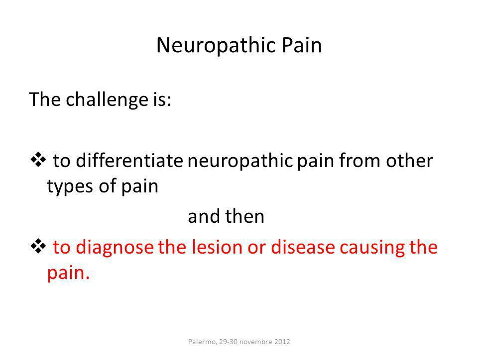 The challenge is: to differentiate neuropathic pain from other types of pain and then to diagnose the lesion or disease causing the pain.