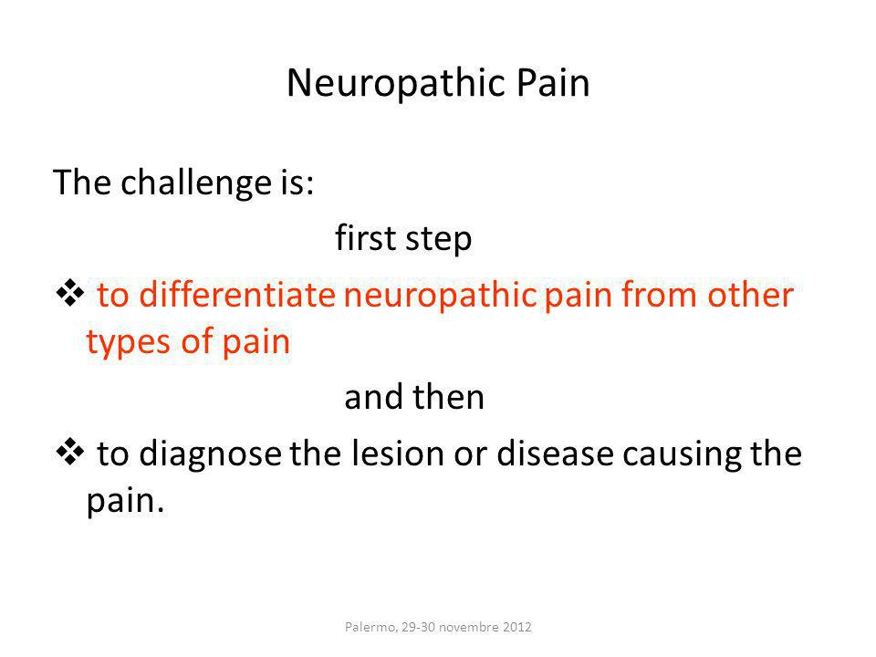 The challenge is: first step to differentiate neuropathic pain from other types of pain and then to diagnose the lesion or disease causing the pain.