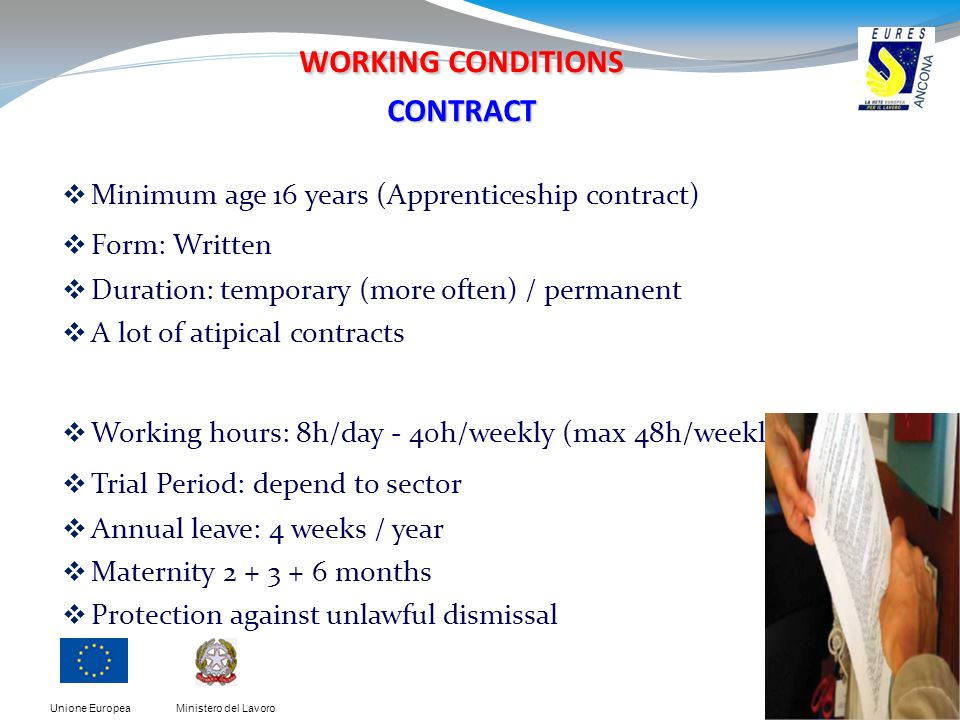 Ministero del LavoroUnione Europea WORKING CONDITIONS CONTRACT Minimum age 16 years (Apprenticeship contract) Form: Written Duration: temporary (more often) / permanent A lot of atipical contracts Working hours: 8h/day - 40h/weekly (max 48h/weekly) Trial Period: depend to sector Annual leave: 4 weeks / year Maternity 2 + 3 + 6 months Protection against unlawful dismissal