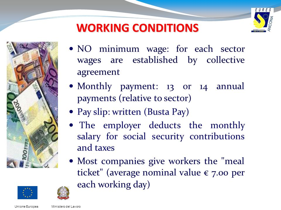 Ministero del LavoroUnione Europea WORKING CONDITIONS NO minimum wage: for each sector wages are established by collective agreement Monthly payment: 13 or 14 annual payments (relative to sector) Pay slip: written (Busta Pay) The employer deducts the monthly salary for social security contributions and taxes Most companies give workers the meal ticket (average nominal value 7.00 per each working day) )