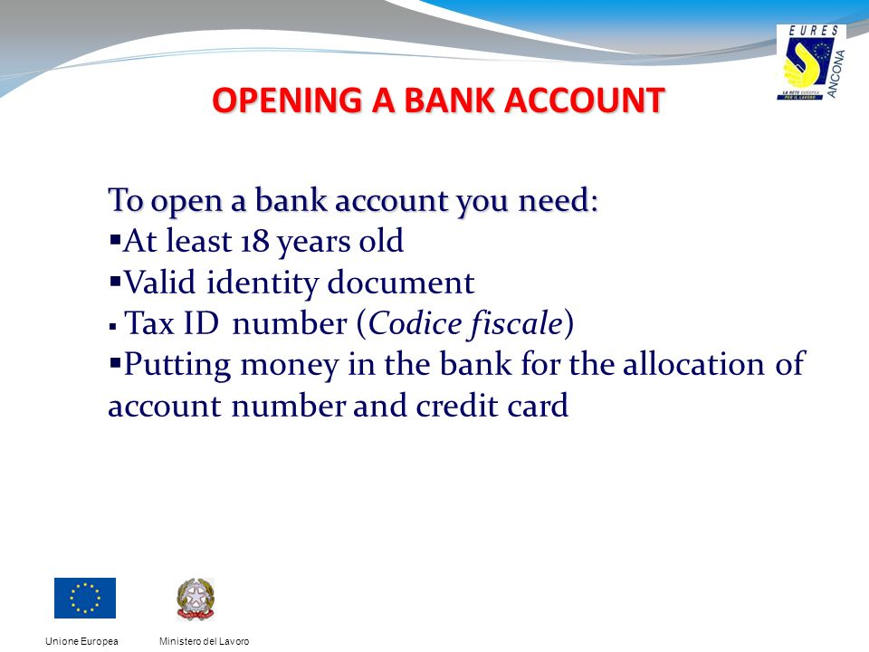 Ministero del LavoroUnione Europea OPENING A BANK ACCOUNT To open a bank account you need: At least 18 years old Valid identity document Tax ID number (Codice fiscale) Putting money in the bank for the allocation of account number and credit card