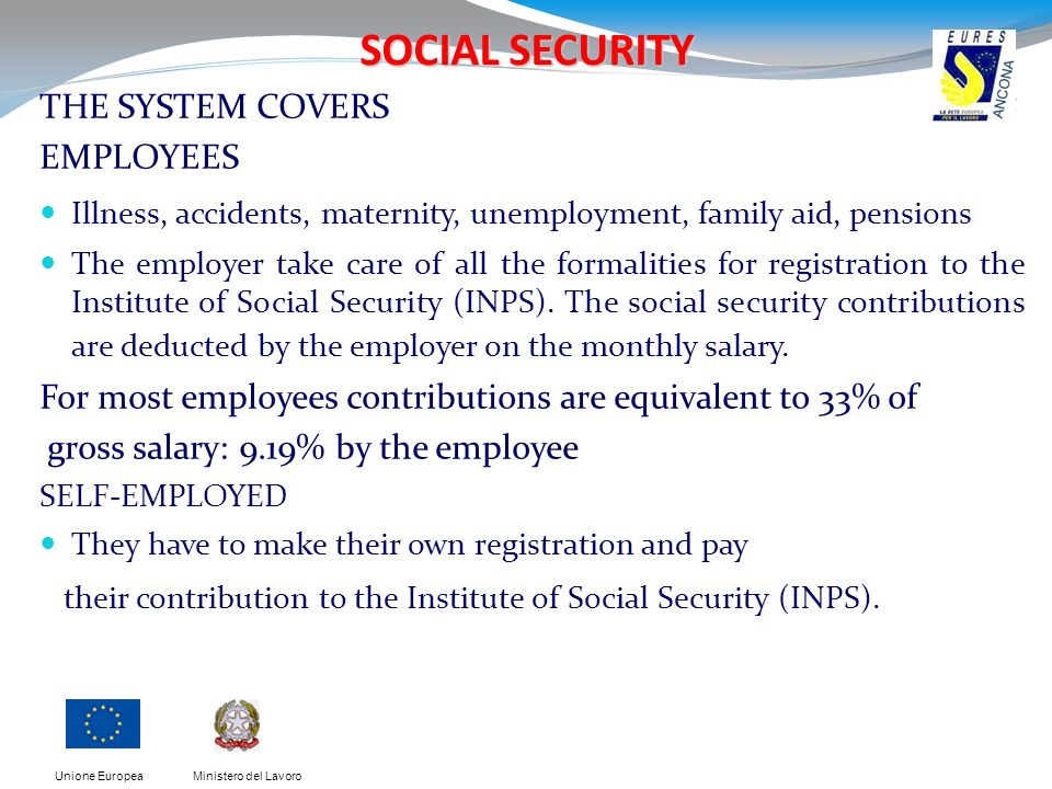Ministero del LavoroUnione Europea SOCIAL SECURITY THE SYSTEM COVERS EMPLOYEES Illness, accidents, maternity, unemployment, family aid, pensions The employer take care of all the formalities for registration to the Institute of Social Security (INPS).