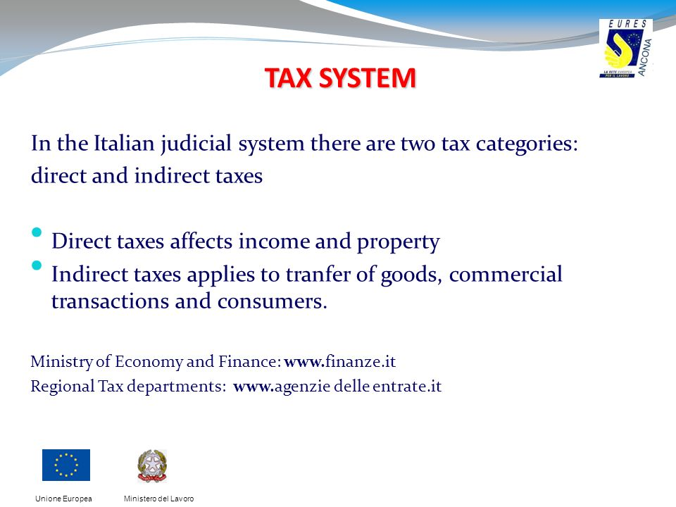 Ministero del LavoroUnione Europea TAX SYSTEM In the Italian judicial system there are two tax categories: direct and indirect taxes Direct taxes affects income and property Indirect taxes applies to tranfer of goods, commercial transactions and consumers.