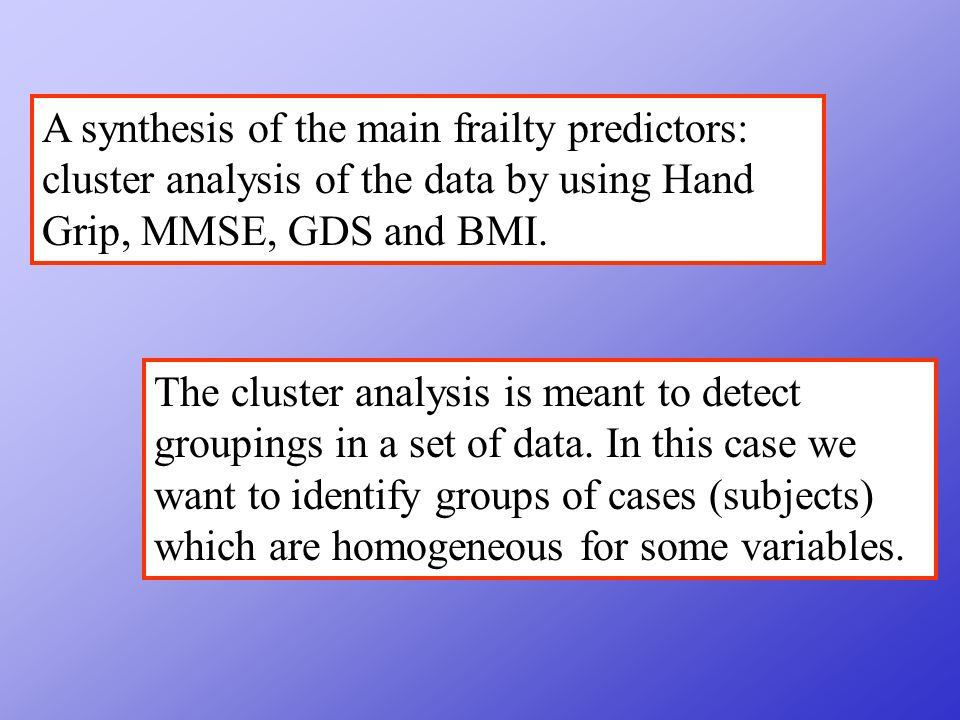 A synthesis of the main frailty predictors: cluster analysis of the data by using Hand Grip, MMSE, GDS and BMI.