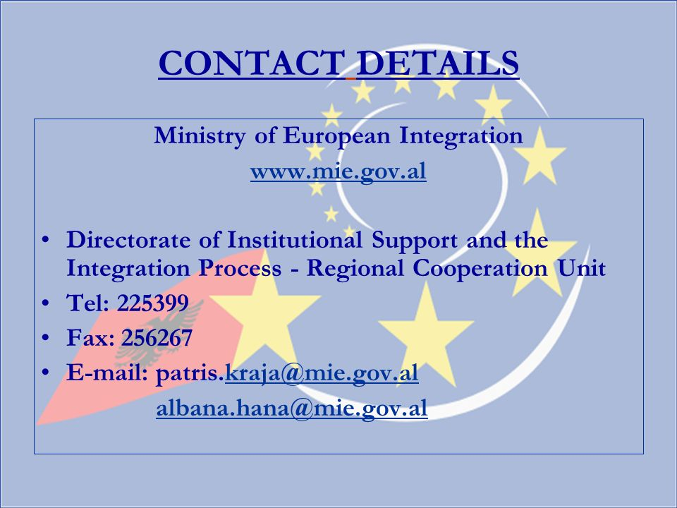 CONTACT DETAILS Ministry of European Integration www.mie.gov.al Directorate of Institutional Support and the Integration Process - Regional Cooperation Unit Tel: 225399 Fax: 256267 E-mail: patris.kraja@mie.gov.alkraja@mie.gov.al albana.hana@mie.gov.allbana.hana@mie.gov.al