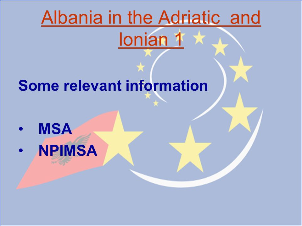 Albania in the Adriatic and Ionian 1 Some relevant information MSA NPIMSA