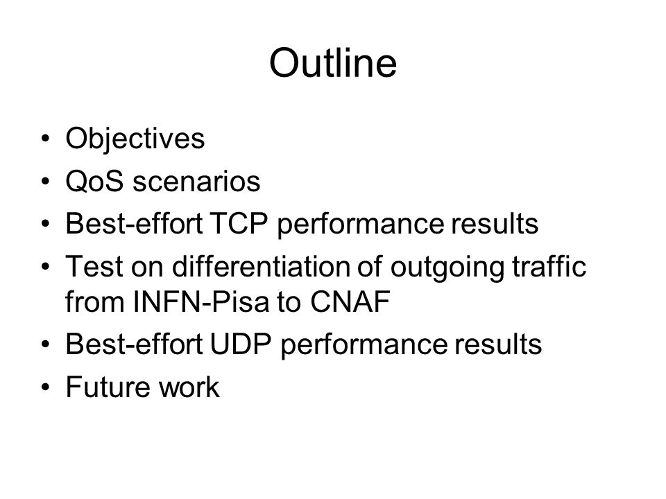 Outline Objectives QoS scenarios Best-effort TCP performance results Test on differentiation of outgoing traffic from INFN-Pisa to CNAF Best-effort UDP performance results Future work