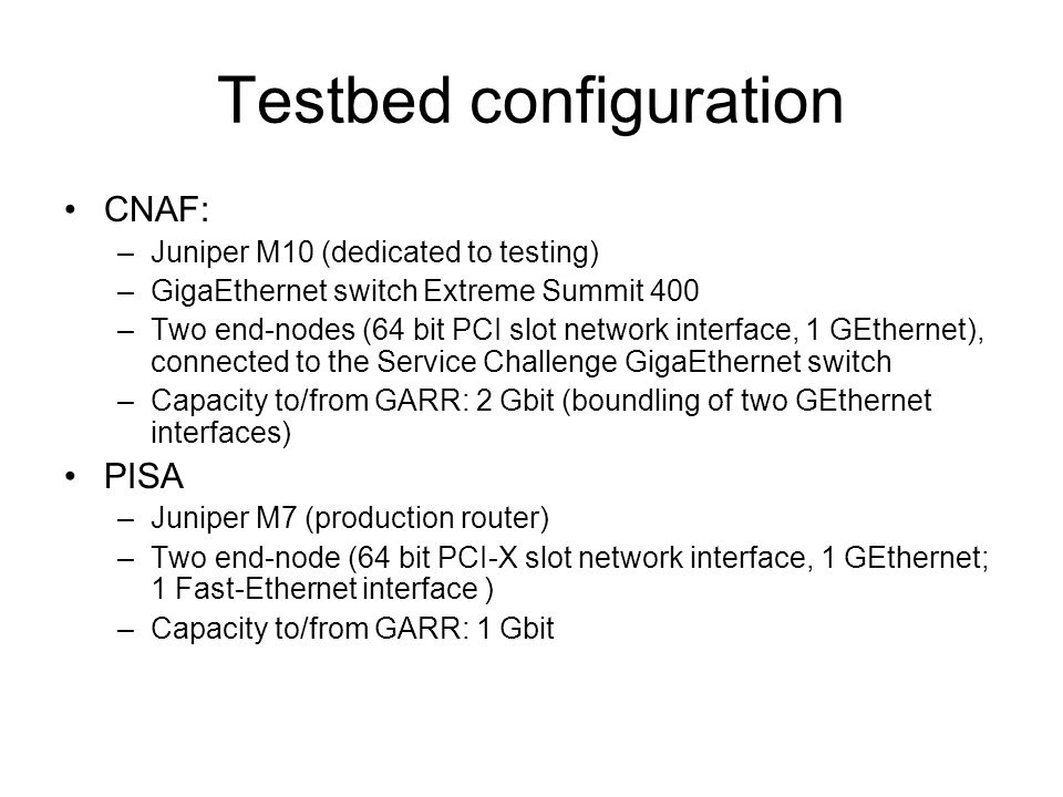 Testbed configuration CNAF: –Juniper M10 (dedicated to testing) –GigaEthernet switch Extreme Summit 400 –Two end-nodes (64 bit PCI slot network interface, 1 GEthernet), connected to the Service Challenge GigaEthernet switch –Capacity to/from GARR: 2 Gbit (boundling of two GEthernet interfaces) PISA –Juniper M7 (production router) –Two end-node (64 bit PCI-X slot network interface, 1 GEthernet; 1 Fast-Ethernet interface ) –Capacity to/from GARR: 1 Gbit