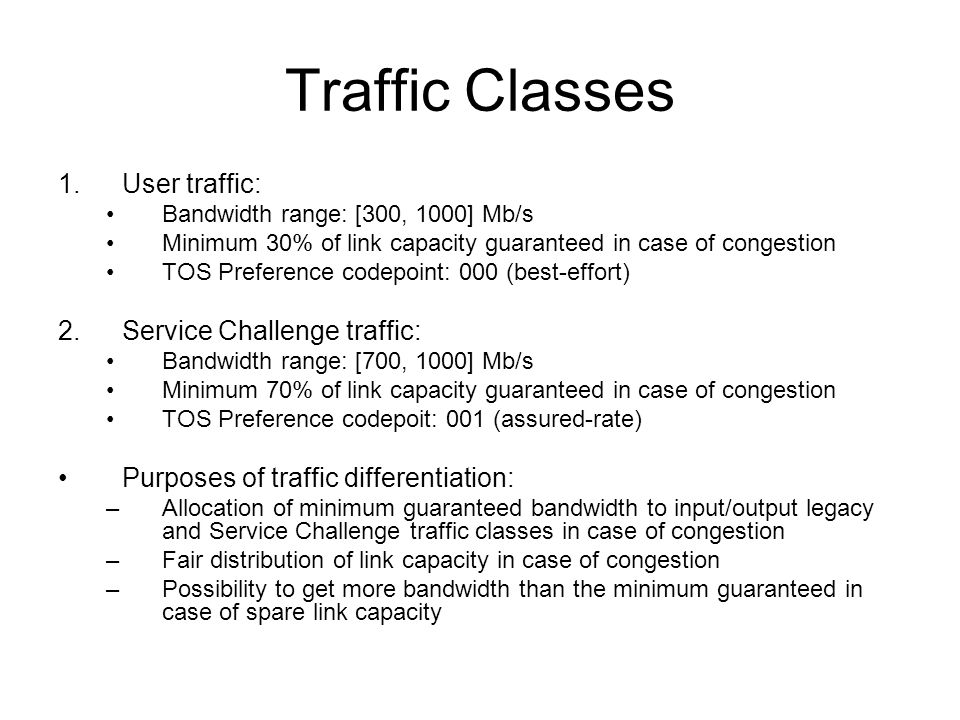Traffic Classes 1.User traffic: Bandwidth range: [300, 1000] Mb/s Minimum 30% of link capacity guaranteed in case of congestion TOS Preference codepoint: 000 (best-effort) 2.Service Challenge traffic: Bandwidth range: [700, 1000] Mb/s Minimum 70% of link capacity guaranteed in case of congestion TOS Preference codepoit: 001 (assured-rate) Purposes of traffic differentiation: –Allocation of minimum guaranteed bandwidth to input/output legacy and Service Challenge traffic classes in case of congestion –Fair distribution of link capacity in case of congestion –Possibility to get more bandwidth than the minimum guaranteed in case of spare link capacity