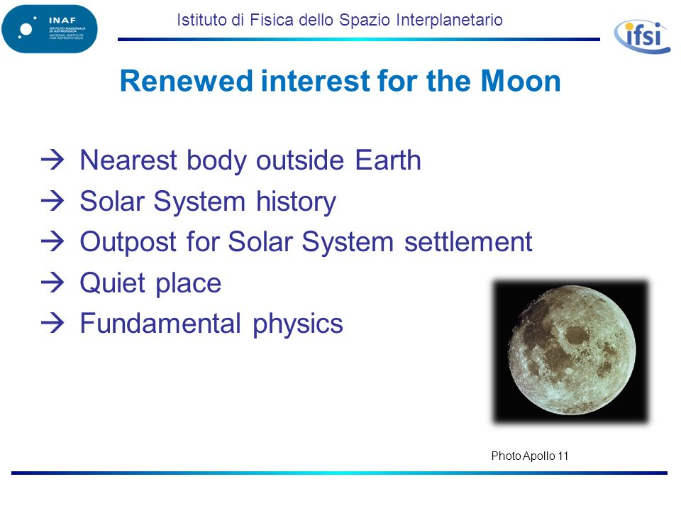 Istituto di Fisica dello Spazio Interplanetario Renewed interest for the Moon Nearest body outside Earth Solar System history Outpost for Solar System settlement Quiet place Fundamental physics Photo Apollo 11