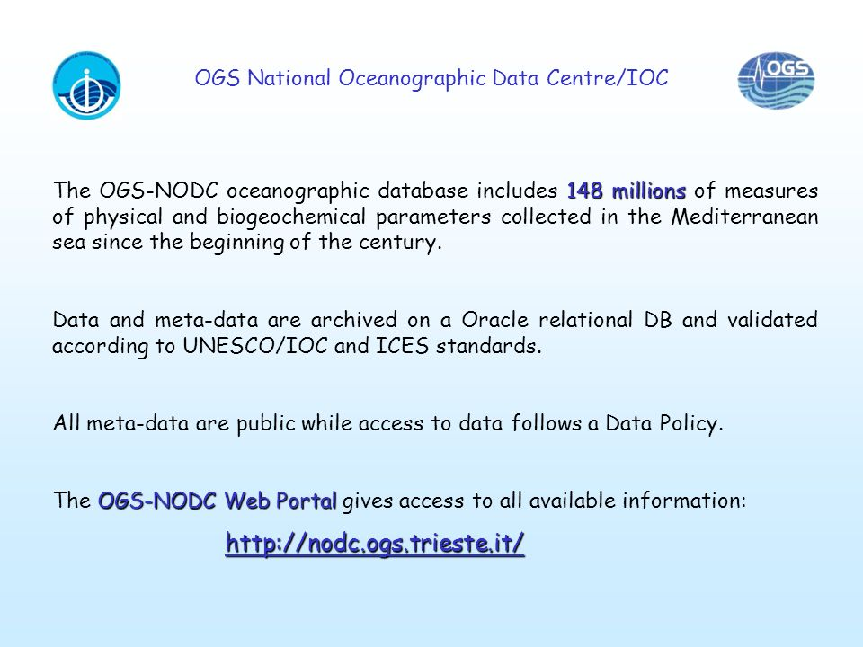 OGS National Oceanographic Data Centre/IOC 148 millions The OGS-NODC oceanographic database includes 148 millions of measures of physical and biogeochemical parameters collected in the Mediterranean sea since the beginning of the century.