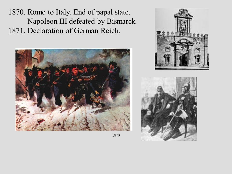 1870 1870. Rome to Italy. End of papal state. Napoleon III defeated by Bismarck 1871.
