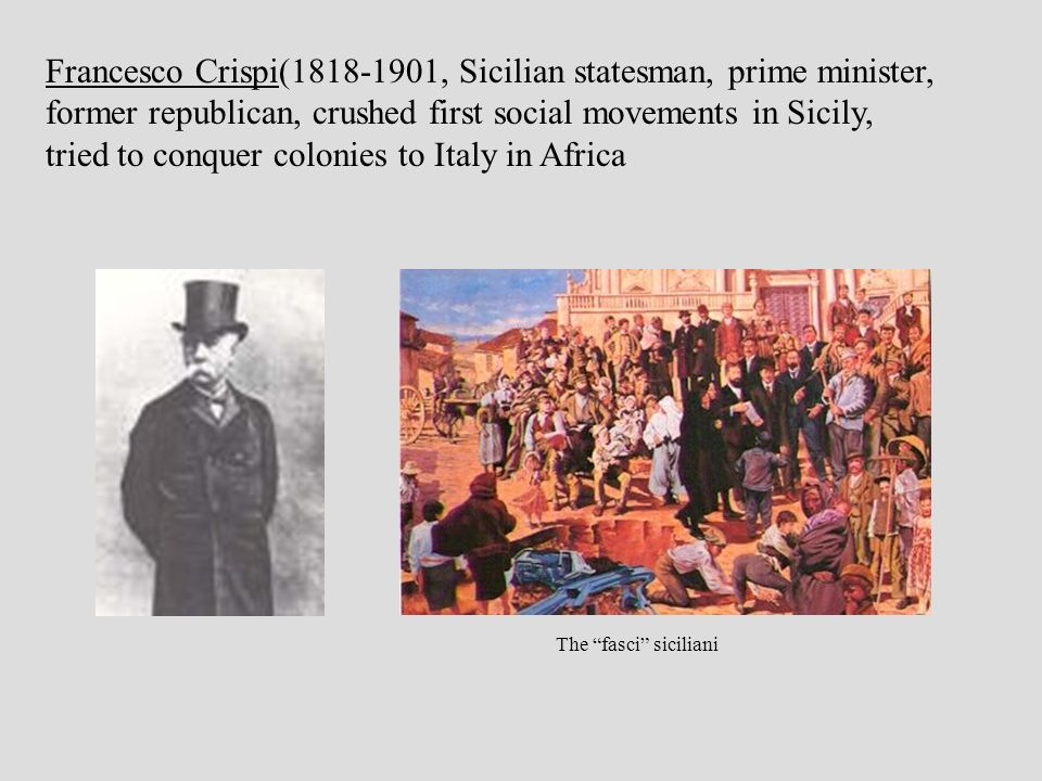 Francesco Crispi(1818-1901, Sicilian statesman, prime minister, former republican, crushed first social movements in Sicily, tried to conquer colonies to Italy in Africa crispi The fasci siciliani
