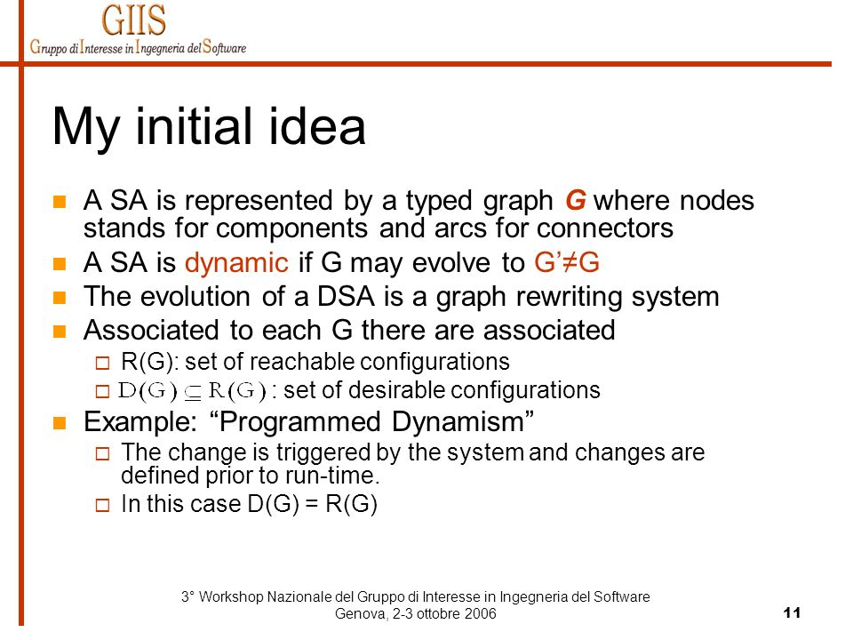 3° Workshop Nazionale del Gruppo di Interesse in Ingegneria del Software Genova, 2-3 ottobre 200611 My initial idea A SA is represented by a typed graph G where nodes stands for components and arcs for connectors A SA is dynamic if G may evolve to GG The evolution of a DSA is a graph rewriting system Associated to each G there are associated R(G): set of reachable configurations : set of desirable configurations Example: Programmed Dynamism The change is triggered by the system and changes are defined prior to run-time.