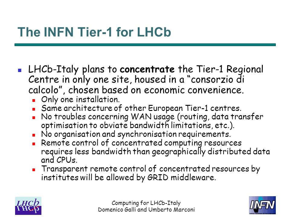 Computing for LHCb-Italy Domenico Galli and Umberto Marconi The INFN Tier-1 for LHCb LHCb-Italy plans to concentrate the Tier-1 Regional Centre in only one site, housed in a consorzio di calcolo, chosen based on economic convenience.