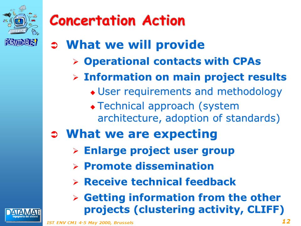 12 IST ENV CM1 4-5 May 2000, Brussels Concertation Action What we will provide Operational contacts with CPAs Information on main project results User requirements and methodology Technical approach (system architecture, adoption of standards) What we are expecting Enlarge project user group Promote dissemination Receive technical feedback Getting information from the other projects (clustering activity, CLIFF) What we will provide Operational contacts with CPAs Information on main project results User requirements and methodology Technical approach (system architecture, adoption of standards) What we are expecting Enlarge project user group Promote dissemination Receive technical feedback Getting information from the other projects (clustering activity, CLIFF)