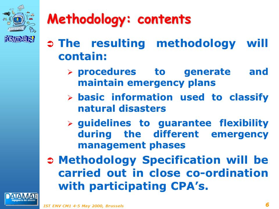 6 IST ENV CM1 4-5 May 2000, Brussels Methodology: contents The resulting methodology will contain: procedures to generate and maintain emergency plans basic information used to classify natural disasters guidelines to guarantee flexibility during the different emergency management phases Methodology Specification will be carried out in close co-ordination with participating CPAs.