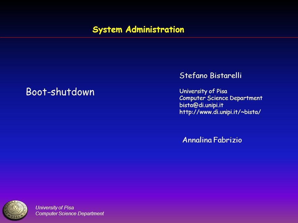 University of Pisa Computer Science Department System Administration Boot-shutdown Stefano Bistarelli University of Pisa Computer Science Department bista@di.unipi.it http://www.di.unipi.it/~bista/ Annalina Fabrizio