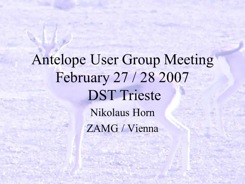 Antelope User Group Meeting February 27 / 28 2007 DST Trieste Nikolaus Horn ZAMG / Vienna