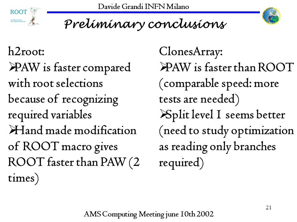 21 Preliminary conclusions AMS Computing Meeting june 10th 2002 Davide Grandi INFN Milano h2root: PAW is faster compared with root selections because of recognizing required variables Hand made modification of ROOT macro gives ROOT faster than PAW (2 times) ClonesArray: PAW is faster than ROOT (comparable speed: more tests are needed) Split level 1 seems better (need to study optimization as reading only branches required)