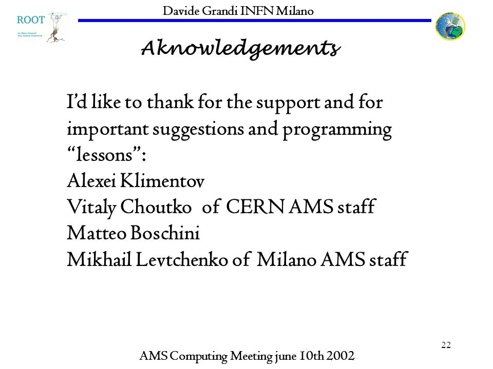 22 Aknowledgements AMS Computing Meeting june 10th 2002 Davide Grandi INFN Milano Id like to thank for the support and for important suggestions and programming lessons: Alexei Klimentov Vitaly Choutko of CERN AMS staff Matteo Boschini Mikhail Levtchenko of Milano AMS staff